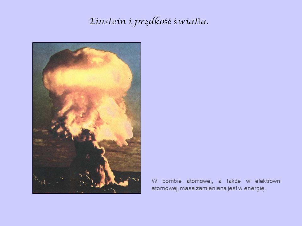 Einstein i pr ę dko ść ś wiat ł a. W bombie atomowej, a także w elektrowni atomowej, masa zamieniana jest w energię.