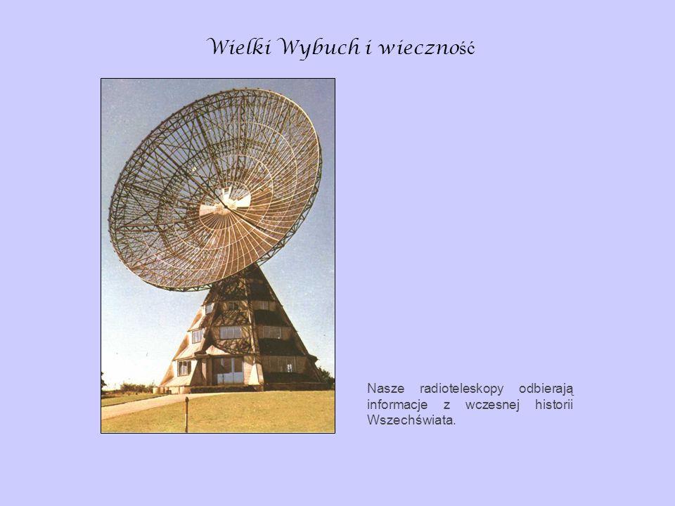 Wielki Wybuch i wieczno ść Nasze radioteleskopy odbierają informacje z wczesnej historii Wszechświata.