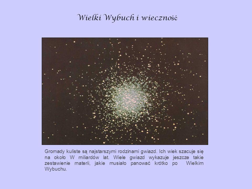 Wielki Wybuch i wieczno ść Gromady kuliste są najstarszymi rodzinami gwiazd. Ich wiek szacuje się na około W miliardów lat. Wiele gwiazd wykazuje jesz