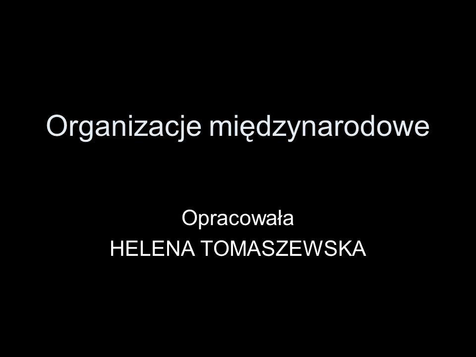 Organizacje międzynarodowe Opracowała HELENA TOMASZEWSKA
