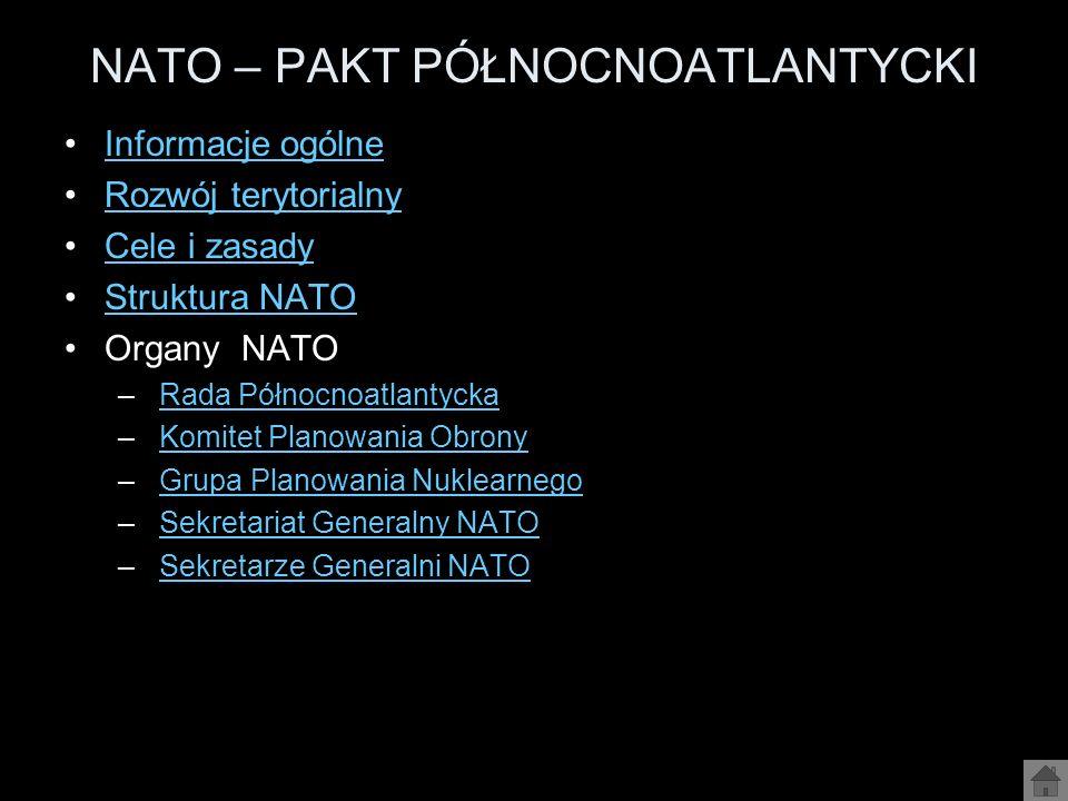 NATO – PAKT PÓŁNOCNOATLANTYCKI Informacje ogólne Rozwój terytorialny Cele i zasady Struktura NATO Organy NATO – Rada PółnocnoatlantyckaRada Północnoat