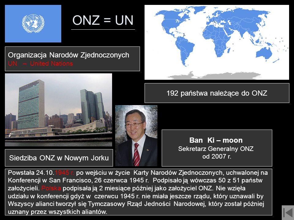 ONZ = UN 192 państwa należące do ONZ Organizacja Narodów Zjednoczonych UN – United Nations Siedziba ONZ w Nowym Jorku Powstała 24.10.1945 r. po wejści