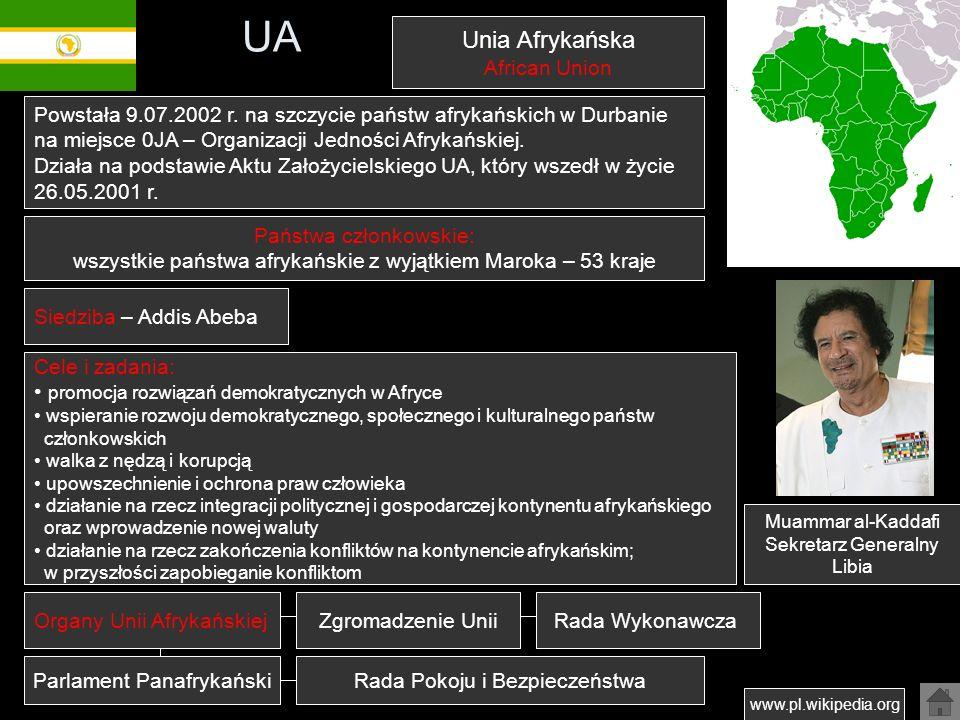 UA Unia Afrykańska African Union Państwa członkowskie: wszystkie państwa afrykańskie z wyjątkiem Maroka – 53 kraje www.pl.wikipedia.org Powstała 9.07.