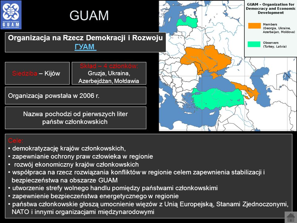 GUAM Organizacja na Rzecz Demokracji i Rozwoju ГУАМ Siedziba – Kijów Skład – 4 członków: Gruzja, Ukraina, Azerbejdżan, Mołdawia Organizacja powstała w