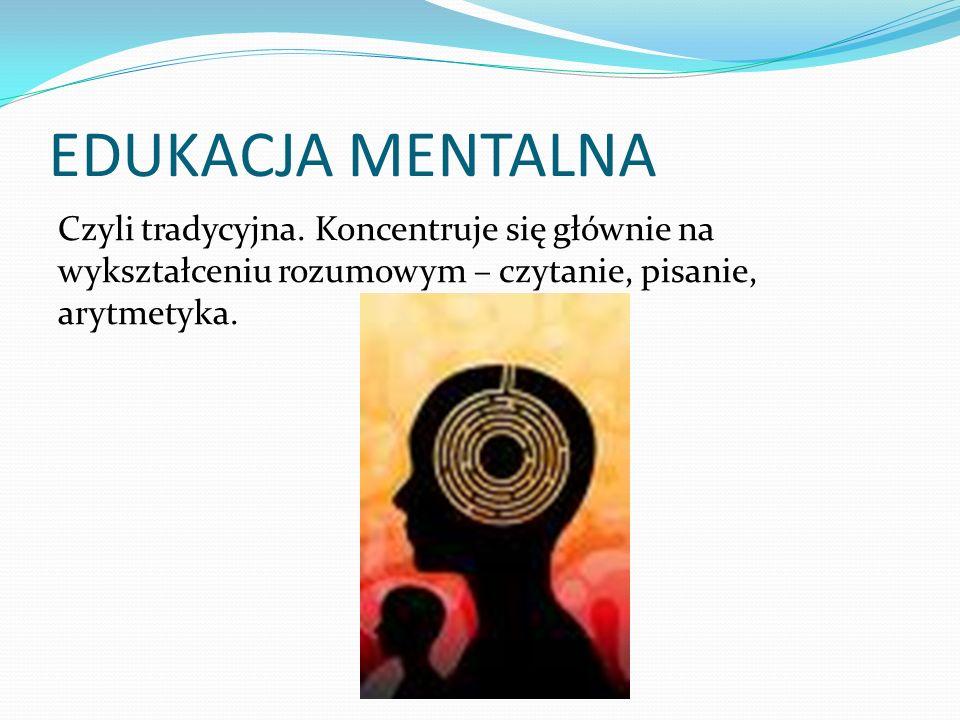 EDUKACJA MENTALNA Czyli tradycyjna. Koncentruje się głównie na wykształceniu rozumowym – czytanie, pisanie, arytmetyka.