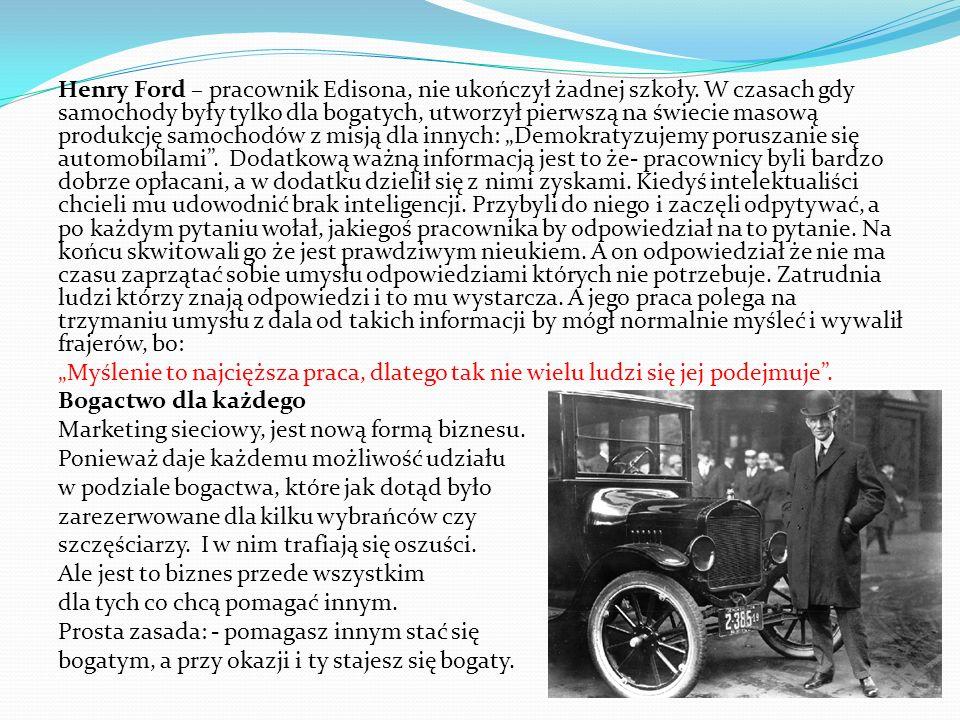 Henry Ford – pracownik Edisona, nie ukończył żadnej szkoły. W czasach gdy samochody były tylko dla bogatych, utworzył pierwszą na świecie masową produ