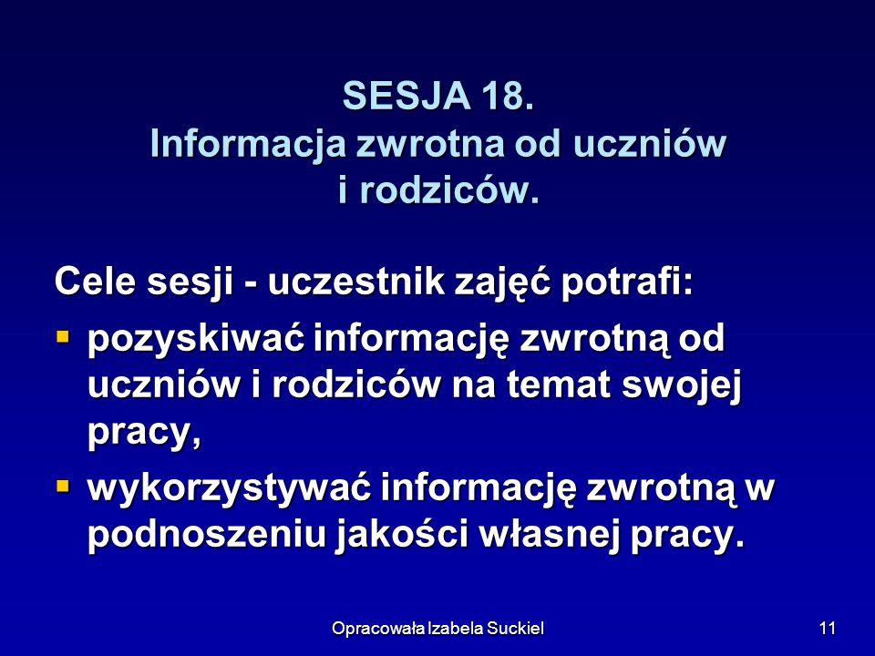 Opracowała Izabela Suckiel11 SESJA 18. Informacja zwrotna od uczniów i rodziców. Cele sesji - uczestnik zajęć potrafi: pozyskiwać informację zwrotną o