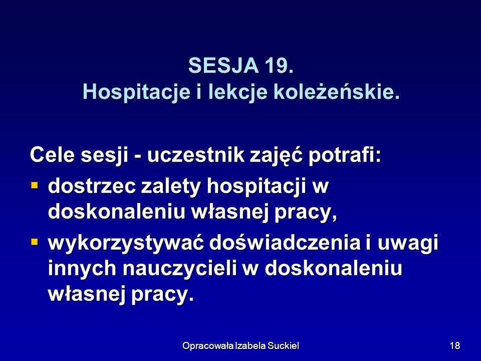 Opracowała Izabela Suckiel18 SESJA 19. Hospitacje i lekcje koleżeńskie. Cele sesji - uczestnik zajęć potrafi: dostrzec zalety hospitacji w doskonaleni