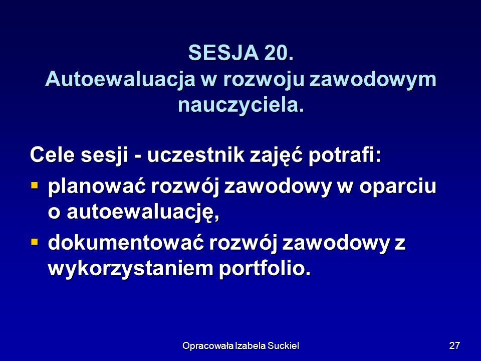 Opracowała Izabela Suckiel27 SESJA 20.Autoewaluacja w rozwoju zawodowym nauczyciela.