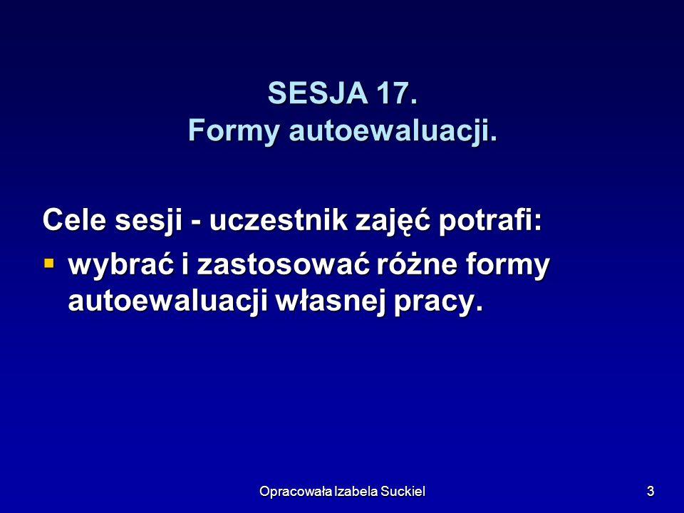 Opracowała Izabela Suckiel3 SESJA 17. Formy autoewaluacji. Cele sesji - uczestnik zajęć potrafi: wybrać i zastosować różne formy autoewaluacji własnej