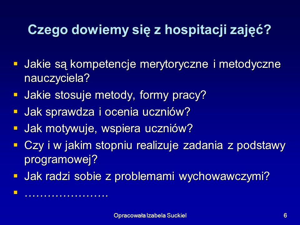 Opracowała Izabela Suckiel6 Czego dowiemy się z hospitacji zajęć? Jakie są kompetencje merytoryczne i metodyczne nauczyciela? Jakie są kompetencje mer