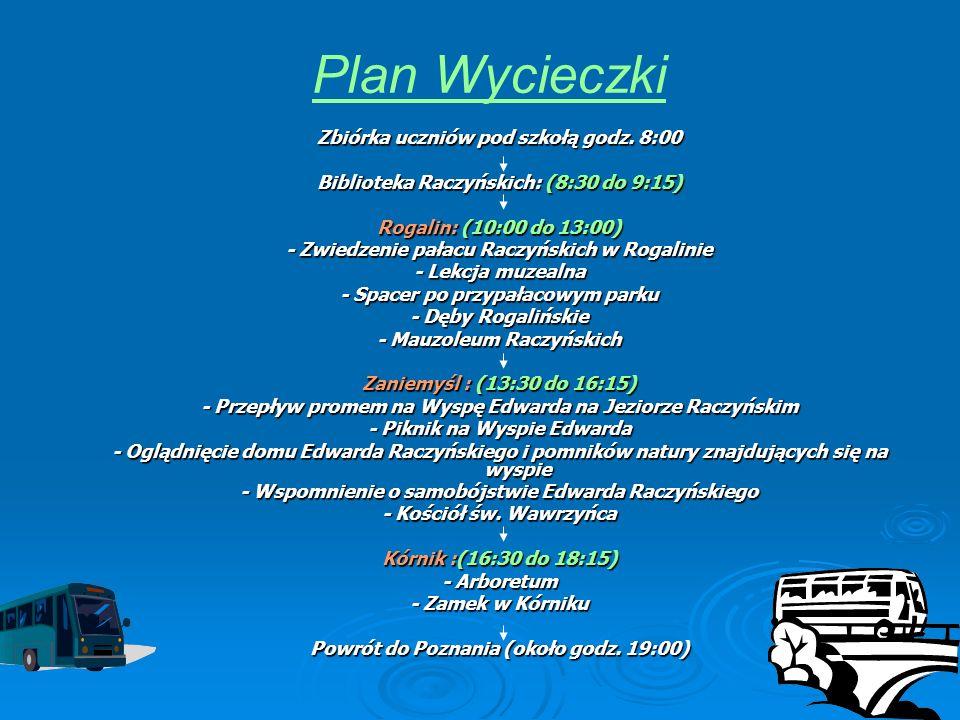 Plan Wycieczki Zbiórka uczniów pod szkołą godz. 8:00 Biblioteka Raczyńskich: (8:30 do 9:15) Rogalin: (10:00 do 13:00) - Zwiedzenie pałacu Raczyńskich