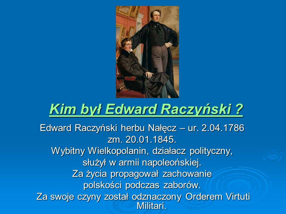 Edward Raczyński herbu Nałęcz – ur. 2.04.1786 zm. 20.01.1845. Wybitny Wielkopolanin, działacz polityczny, służył w armii napoleońskiej. Za życia propa
