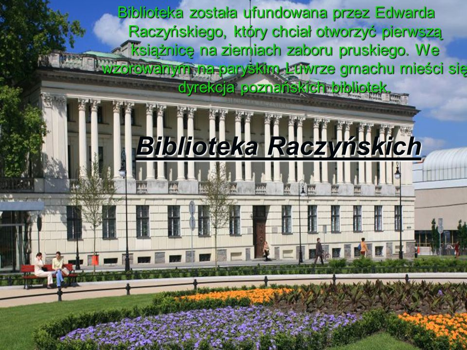 Biblioteka została ufundowana przez Edwarda Raczyńskiego, który chciał otworzyć pierwszą książnicę na ziemiach zaboru pruskiego. We wzorowanym na pary