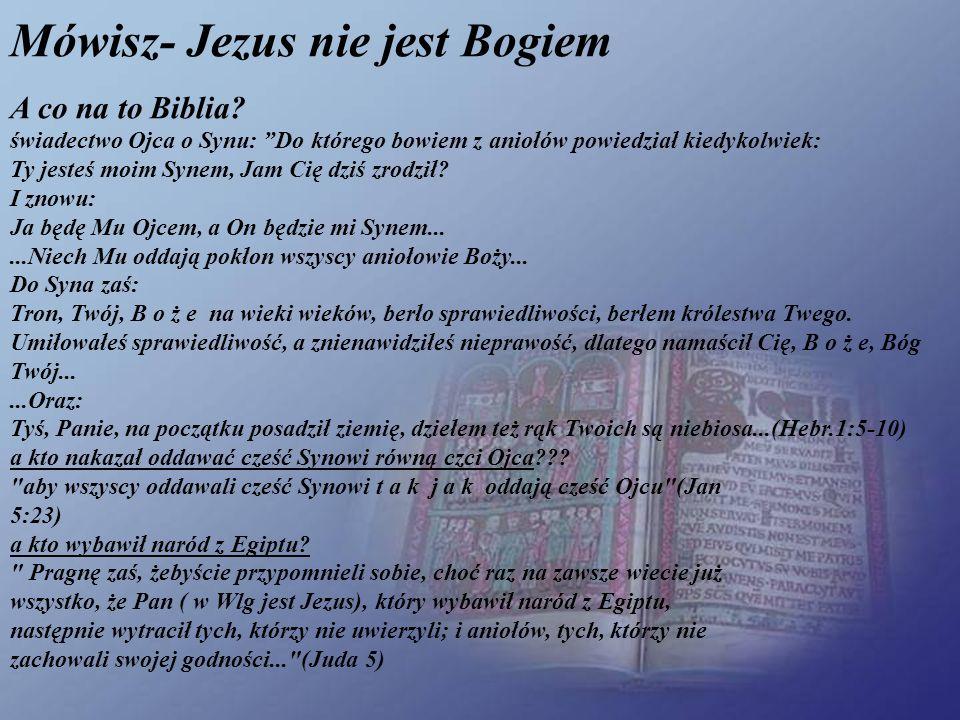 Mówisz- Jezus nie jest Bogiem A co na to Biblia? świadectwo Ojca o Synu: Do którego bowiem z aniołów powiedział kiedykolwiek: Ty jesteś moim Synem, Ja