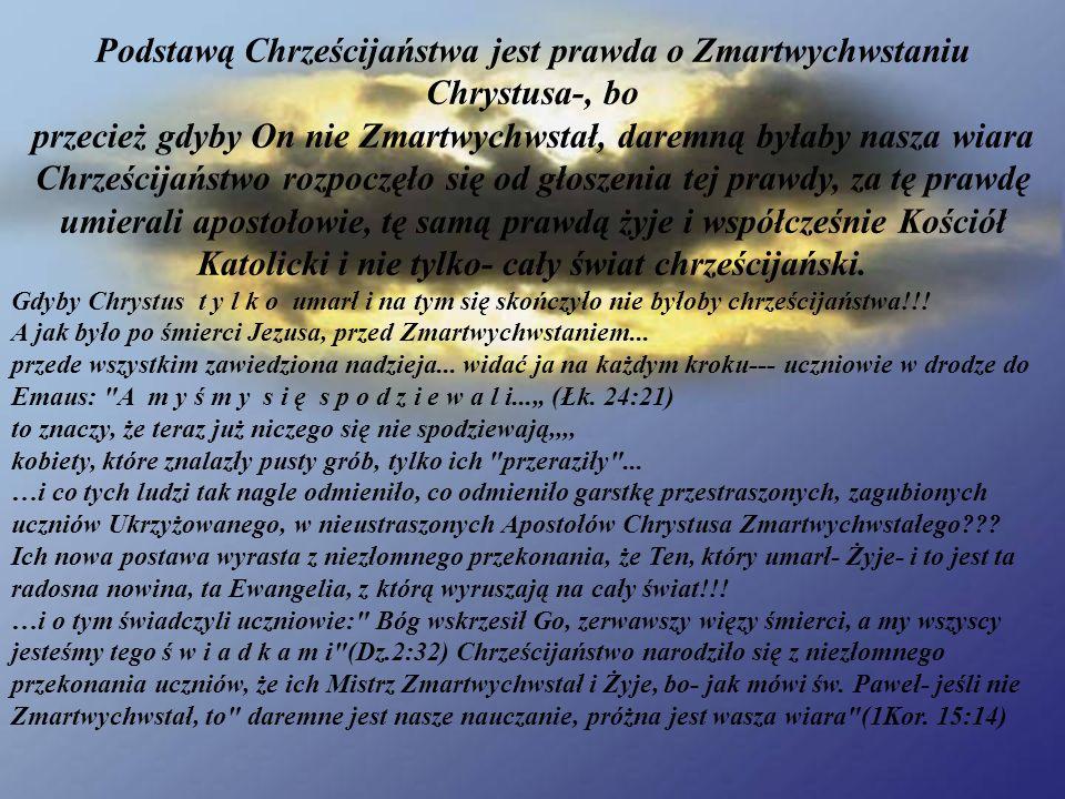 Podstawą Chrześcijaństwa jest prawda o Zmartwychwstaniu Chrystusa-, bo przecież gdyby On nie Zmartwychwstał, daremną byłaby nasza wiara Chrześcijaństwo rozpoczęło się od głoszenia tej prawdy, za tę prawdę umierali apostołowie, tę samą prawdą żyje i współcześnie Kościół Katolicki i nie tylko- cały świat chrześcijański.