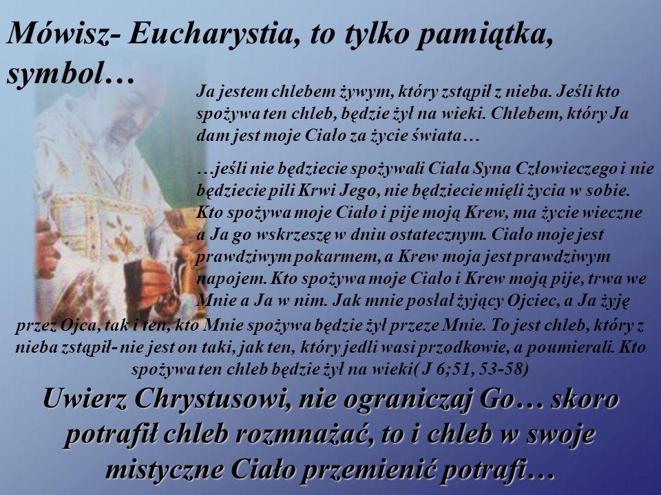 Mówisz- Eucharystia, to tylko pamiątka, symbol… Ja jestem chlebem żywym, który zstąpił z nieba. Jeśli kto spożywa ten chleb, będzie żył na wieki. Chle
