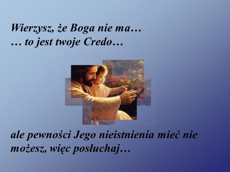 Wierzysz, że Boga nie ma… … to jest twoje Credo… ale pewności Jego nieistnienia mieć nie możesz, więc posłuchaj…