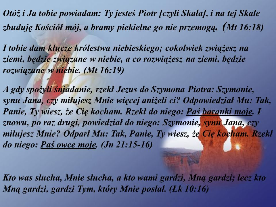 Otóż i Ja tobie powiadam: Ty jesteś Piotr [czyli Skała], i na tej Skale zbuduję Kościół mój, a bramy piekielne go nie przemogą.