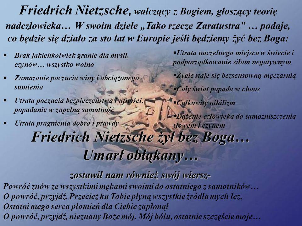 Friedrich Nietzsche, walczący z Bogiem, głoszący teorię nadczłowieka… W swoim dziele Tako rzecze Zaratustra … podaje, co będzie się działo za sto lat w Europie jeśli będziemy żyć bez Boga: Brak jakichkolwiek granic dla myśli, czynów… wszystko wolno Zamazanie poczucia winy i obciążonego sumienia Utrata poczucia bezpieczeństwa i ufności, popadanie w zupełną samotność Utrata pragnienia dobra i prawdy Utrata naczelnego miejsca w świecie i podporządkowanie siłom negatywnym Życie staje się bezsensowną męczarnią Cały świat popada w chaos Całkowity nihilizm Dążenie człowieka do samozniszczenia słowem i czynem Powróć znów ze wszystkimi mękami swoimi do ostatniego z samotników… O powróć, przyjdź.