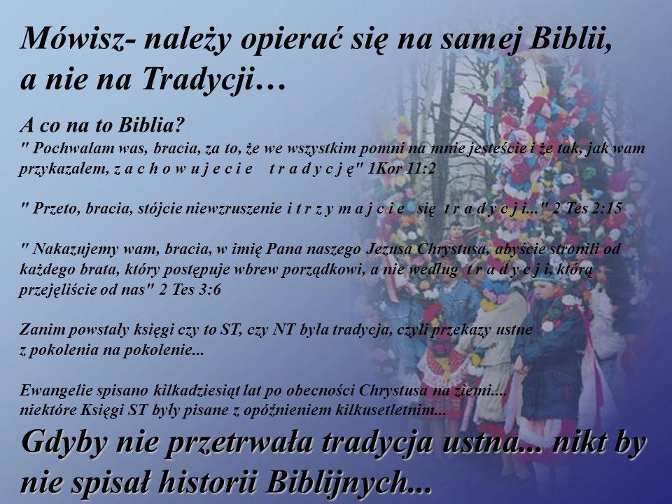 Mówisz- należy opierać się na samej Biblii, a nie na Tradycji… Gdyby nie przetrwała tradycja ustna... nikt by nie spisał historii Biblijnych... A co n
