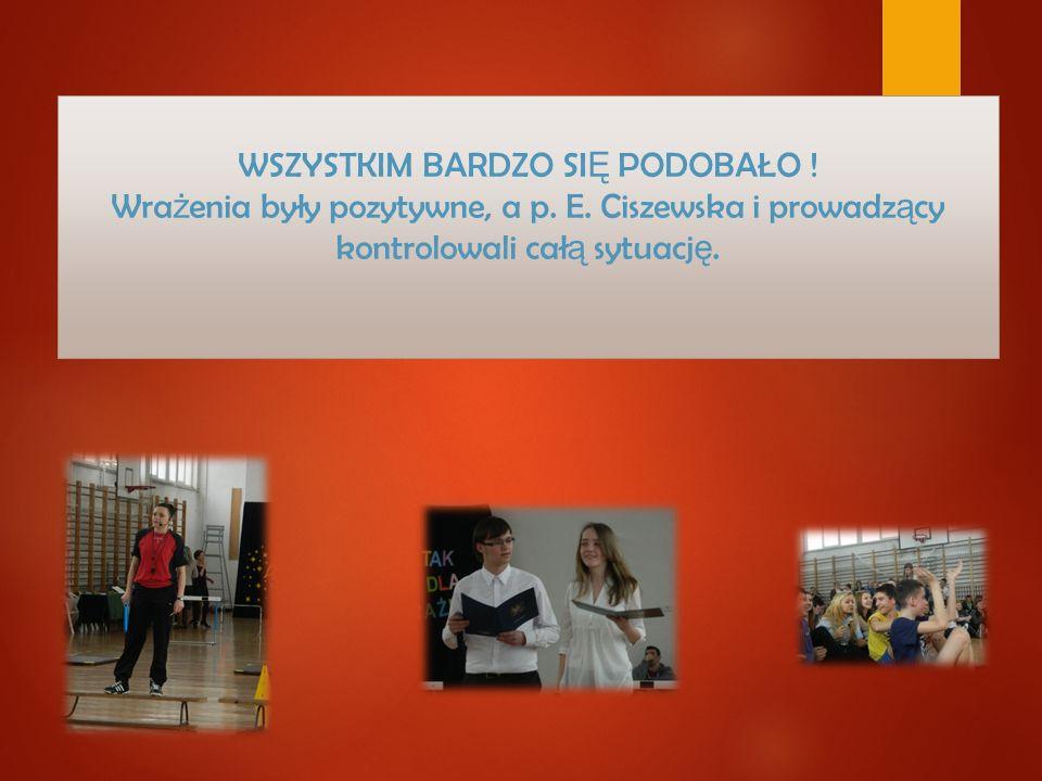 WSZYSTKIM BARDZO SI Ę PODOBAŁO ! Wra ż enia były pozytywne, a p. E. Ciszewska i prowadz ą cy kontrolowali cał ą sytuacj ę.