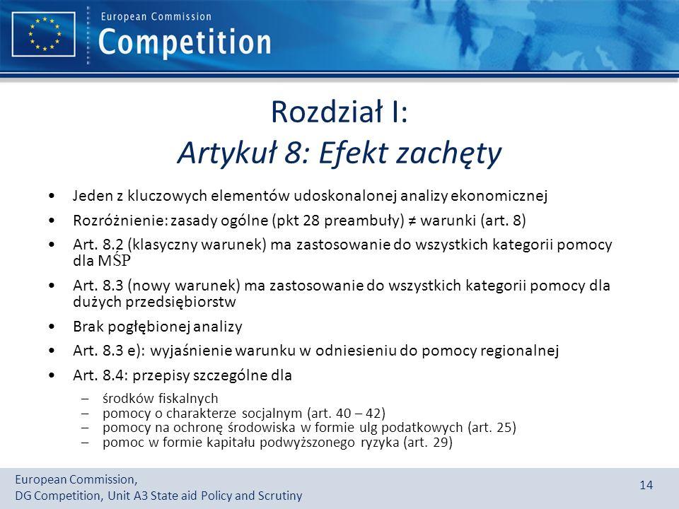 European Commission, DG Competition, Unit A3 State aid Policy and Scrutiny 14 Rozdział I: Artykuł 8: Efekt zachęty Jeden z kluczowych elementów udoskonalonej analizy ekonomicznej Rozróżnienie: zasady ogólne (pkt 28 preambuły) warunki (art.