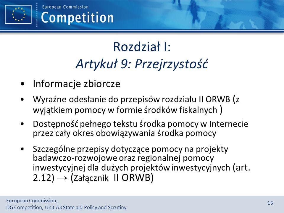 European Commission, DG Competition, Unit A3 State aid Policy and Scrutiny 15 Rozdział I: Artykuł 9: Przejrzystość Informacje zbiorcze Wyraźne odesłanie do przepisów rozdziału II ORWB ( z wyjątkiem pomocy w formie środków fiskalnych ) Dostępność pełnego tekstu środka pomocy w Internecie przez cały okres obowiązywania środka pomocy Szczególne przepisy dotyczące pomocy na projekty badawczo-rozwojowe oraz regionalnej pomocy inwestycyjnej dla dużych projektów inwestycyjnych (art.