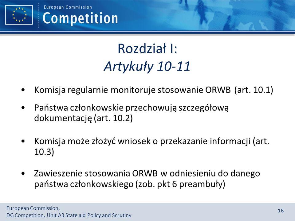 European Commission, DG Competition, Unit A3 State aid Policy and Scrutiny 16 Rozdział I: Artykuły 10-11 Komisja regularnie monitoruje stosowanie ORWB (art.