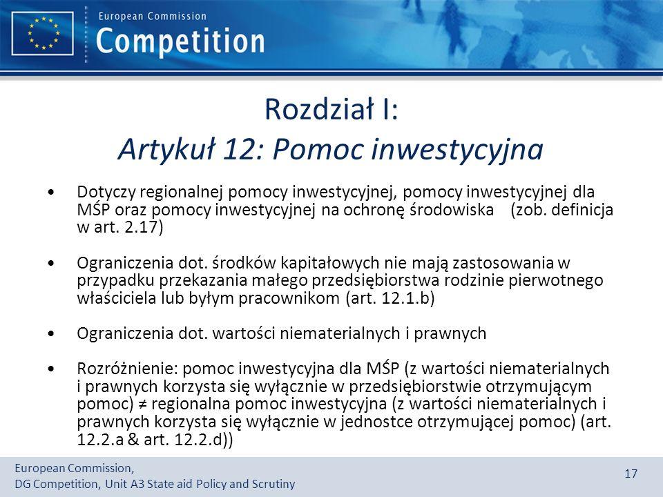 European Commission, DG Competition, Unit A3 State aid Policy and Scrutiny 17 Rozdział I: Artykuł 12: Pomoc inwestycyjna Dotyczy regionalnej pomocy inwestycyjnej, pomocy inwestycyjnej dla MŚP oraz pomocy inwestycyjnej na ochronę środowiska (zob.