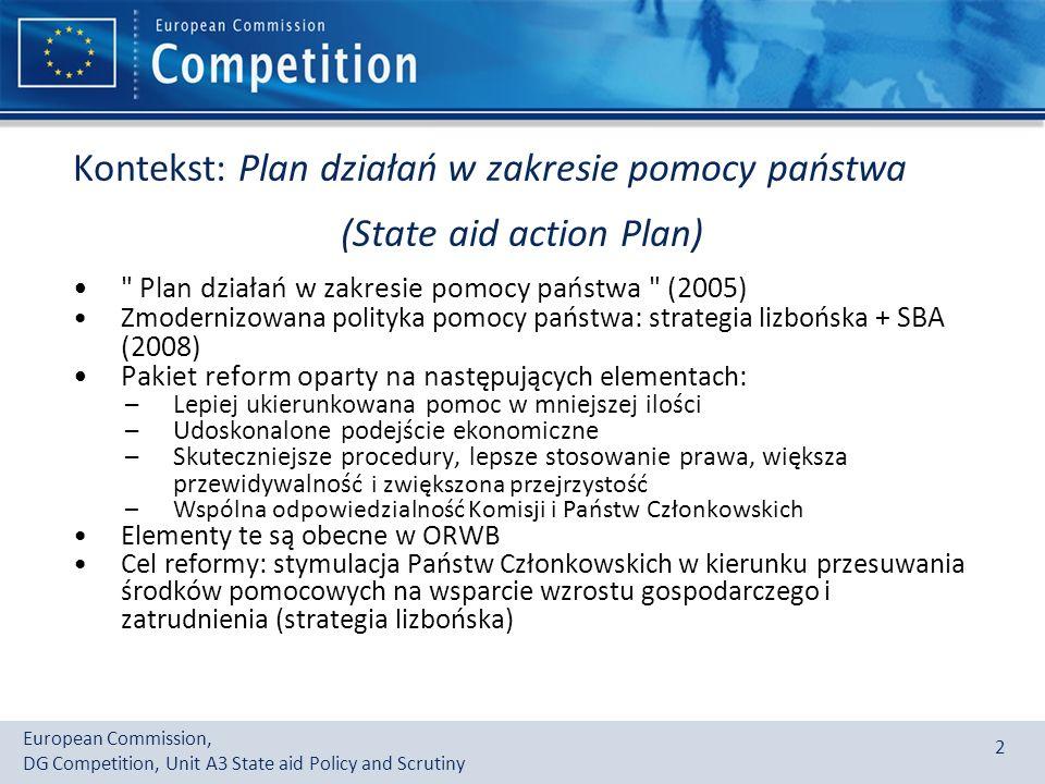 European Commission, DG Competition, Unit A3 State aid Policy and Scrutiny 2 Kontekst: Plan działań w zakresie pomocy państwa (State aid action Plan) Plan działań w zakresie pomocy państwa (2005) Zmodernizowana polityka pomocy państwa : strategia lizbońska + SBA (2008) Pakiet reform oparty na n astępujących elementach : –Lepiej ukierunkowana pomoc w mniejszej ilości –Udoskonalone podejście ekonomiczne –Skuteczniejsze procedury, lepsze stosowanie prawa, większa przewidywalnoś ć i zwiększona przejrzystość –Wspólna odpowiedzialność Komisji i Państw Członkowskich Elementy te są obecne w ORWB Cel reformy: stymulacja Państw Członkowskich w kierunku przesuwania środków pomocowych na wsparcie wzrostu gospodarczego i zatrudnienia (strategia lizbońska)