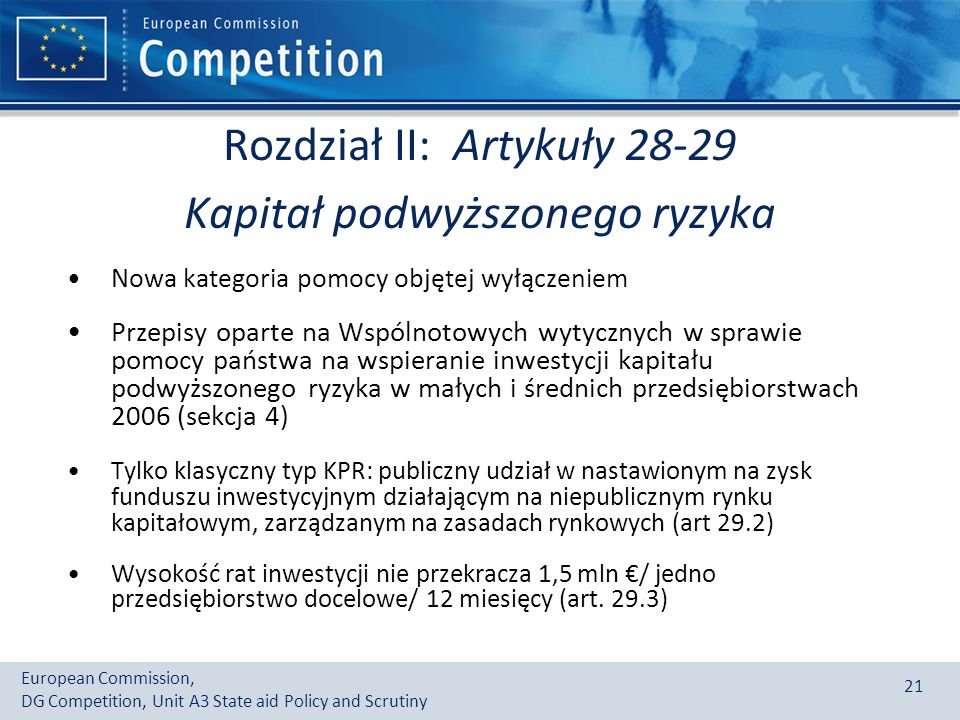European Commission, DG Competition, Unit A3 State aid Policy and Scrutiny 21 Rozdział II: Artykuły 28-29 Kapitał podwyższonego ryzyka Nowa kategoria pomocy objętej wyłączeniem Przepisy oparte na Wspólnotowych wytycznych w sprawie pomocy państwa na wspieranie inwestycji kapitału podwyższonego ryzyka w małych i średnich przedsiębiorstwach 2006 (sekcja 4) Tylko klasyczny typ KPR: publiczny udział w nastawionym na zysk funduszu inwestycyjnym działającym na niepublicznym rynku kapitałowym, zarządzanym na zasadach rynkowych (art 29.2) Wysokość rat inwestycji nie przekracza 1,5 mln / jedno przedsiębiorstwo docelowe/ 12 miesięcy (art.