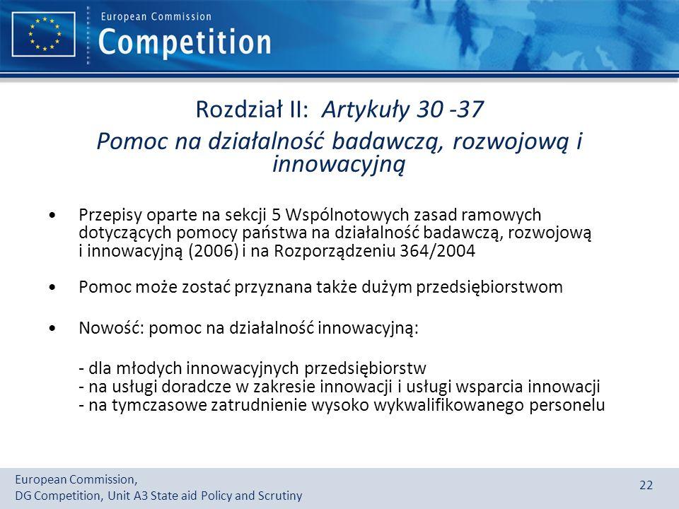 European Commission, DG Competition, Unit A3 State aid Policy and Scrutiny 22 Rozdział II: Artykuły 30 -37 Pomoc na działalność badawczą, rozwojową i innowacyjną Przepisy oparte na sekcji 5 Wspólnotowych zasad ramowych dotyczących pomocy państwa na działalność badawczą, rozwojową i innowacyjną (2006) i na Rozporządzeniu 364/2004 Pomoc może zostać przyznana także dużym przedsiębiorstwom Nowość: pomoc na działalność innowacyjną: - dla młodych innowacyjnych przedsiębiorstw - na usługi doradcze w zakresie innowacji i usługi wsparcia innowacji - na tymczasowe zatrudnienie wysoko wykwalifikowanego personelu