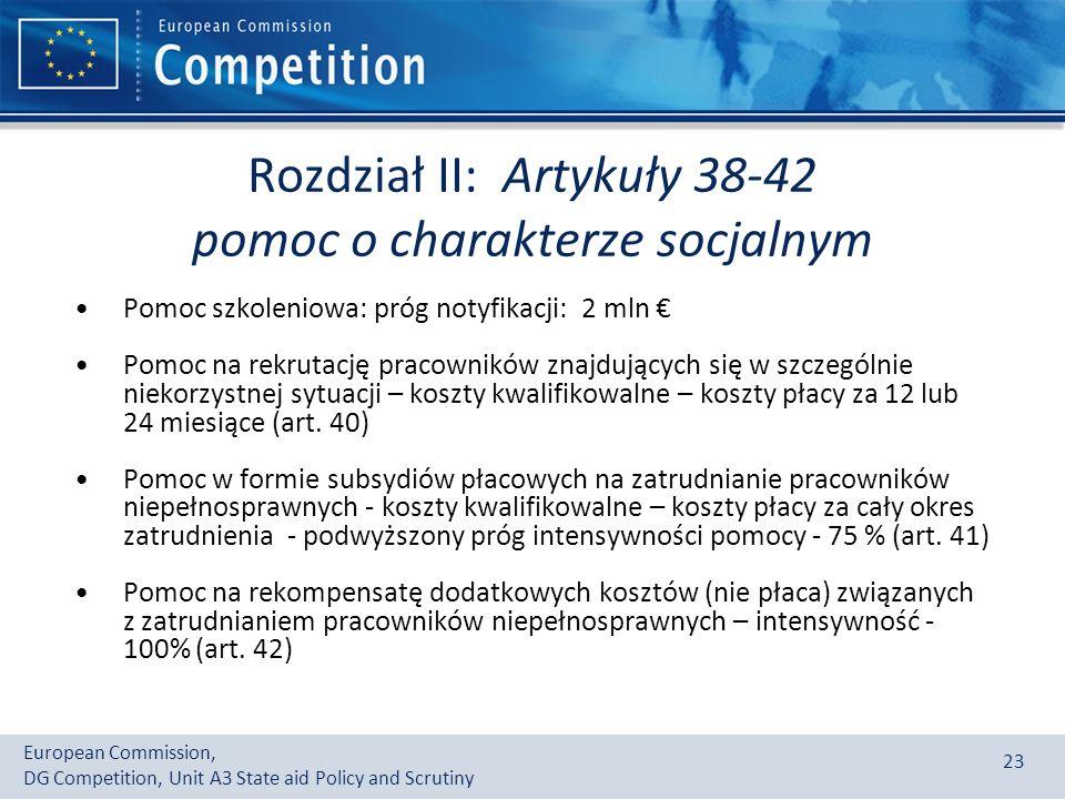 European Commission, DG Competition, Unit A3 State aid Policy and Scrutiny 23 Rozdział II: Artykuły 38-42 pomoc o charakterze socjalnym Pomoc szkoleniowa: próg notyfikacji: 2 mln Pomoc na rekrutację pracowników znajdujących się w szczególnie niekorzystnej sytuacji – koszty kwalifikowalne – koszty płacy za 12 lub 24 miesiące (art.