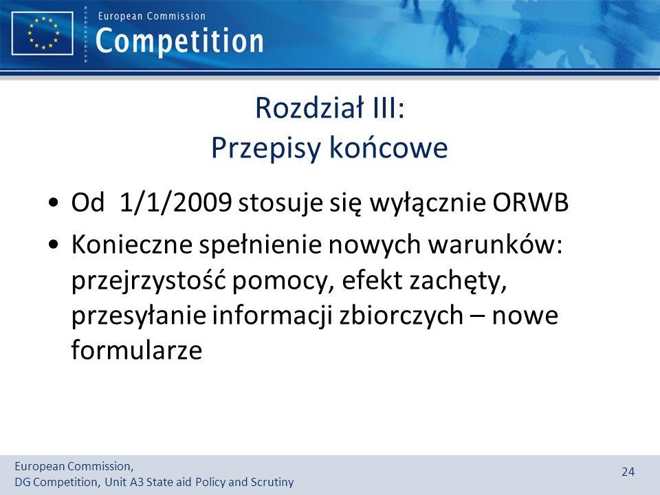 European Commission, DG Competition, Unit A3 State aid Policy and Scrutiny 24 Rozdział III: Przepisy końcowe Od 1/1/2009 stosuje się wyłącznie ORWB Konieczne spełnienie nowych warunków: przejrzystość pomocy, efekt zachęty, przesyłanie informacji zbiorczych – nowe formularze