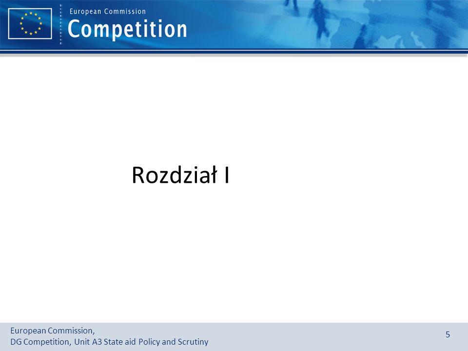 European Commission, DG Competition, Unit A3 State aid Policy and Scrutiny 5 Rozdział I