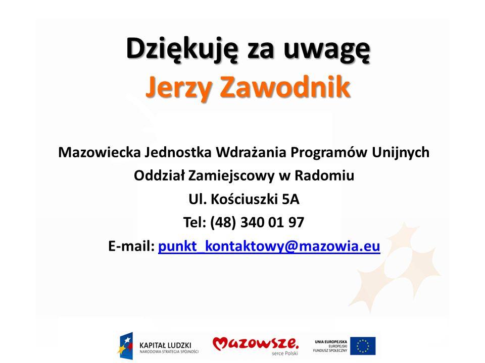 Dziękuję za uwagę Jerzy Zawodnik Mazowiecka Jednostka Wdrażania Programów Unijnych Oddział Zamiejscowy w Radomiu Ul.