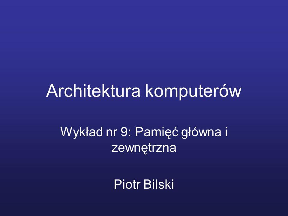 Architektura komputerów Wykład nr 9: Pamięć główna i zewnętrzna Piotr Bilski