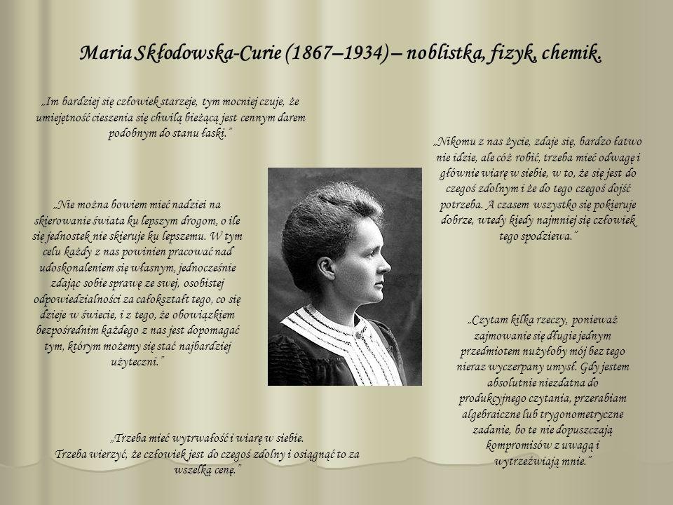 Maria Skłodowska-Curie (1867–1934) – noblistka, fizyk, chemik. Trzeba mieć wytrwałość i wiarę w siebie. Trzeba wierzyć, że człowiek jest do czegoś zdo