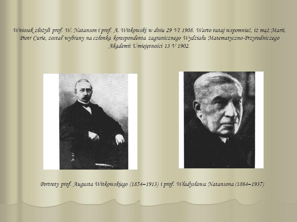 Wniosek złożyli prof. W. Natanson i prof. A. Witkowski w dniu 29 VI 1908. Warto tutaj wspomnieć, iż mąż Marii, Piotr Curie, został wybrany na członka