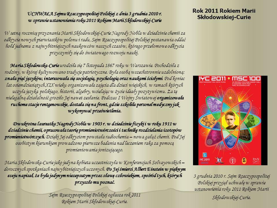 Rok 2011 Rokiem Marii Skłodowskiej-Curie 3 grudnia 2010 r. Sejm Rzeczypospolitej Polskiej przyjął uchwałę w sprawie ustanowienia roku 2011 Rokiem Mari