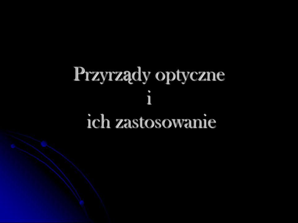 Przyrz ą d optyczny urz ą dzenie s ł u żą ce do zmieniania drogi promieni ś wietlnych, a czasem tak ż e promieni niektórych innych form promieniowania elektromagnetycznego.