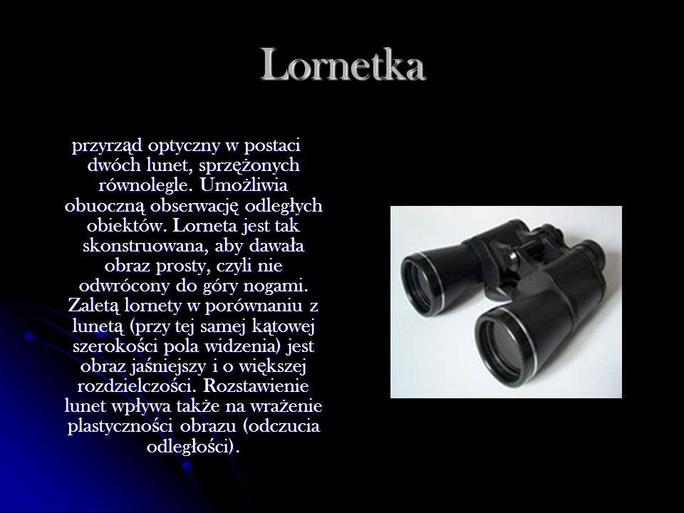 Lornetka przyrz ą d optyczny w postaci dwóch lunet, sprz ęż onych równolegle. Umo ż liwia obuoczn ą obserwacj ę odleg ł ych obiektów. Lorneta jest tak