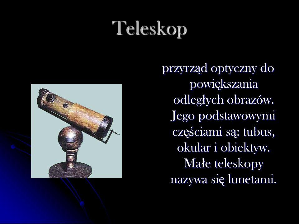 Teleskop przyrz ą d optyczny do powi ę kszania odleg ł ych obrazów. Jego podstawowymi cz ęś ciami s ą : tubus, okular i obiektyw. Ma ł e teleskopy naz