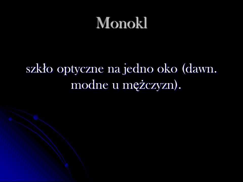 Monokl szk ł o optyczne na jedno oko (dawn. modne u m ęż czyzn).
