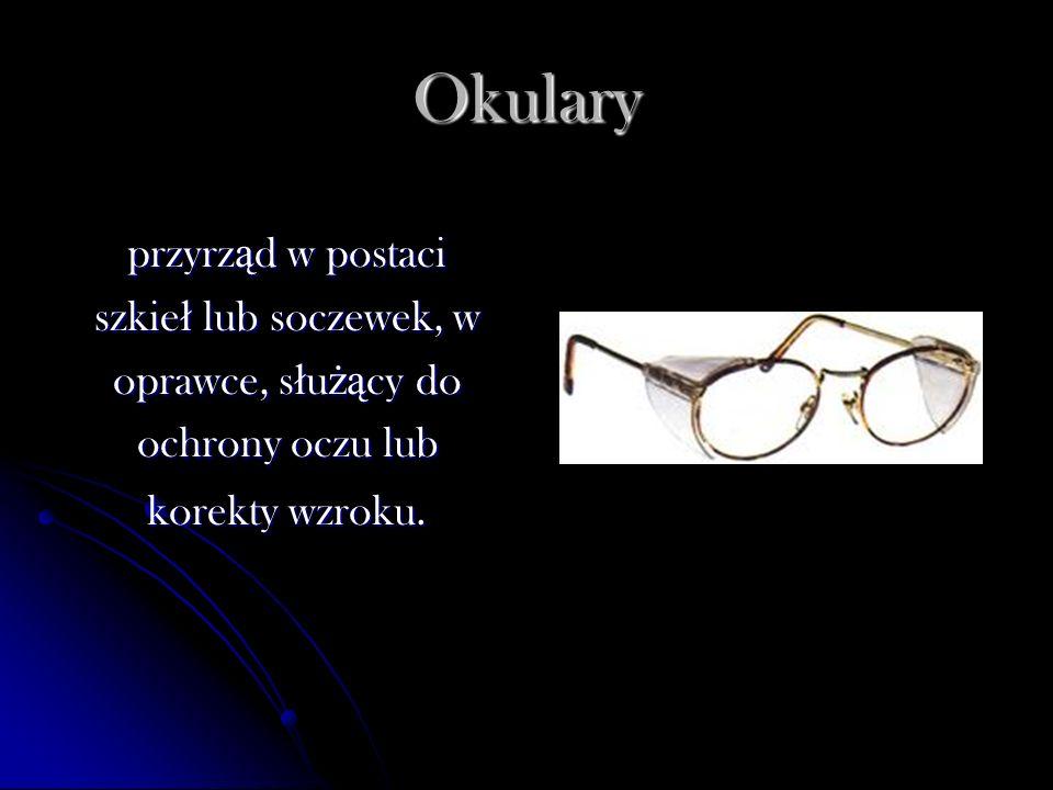 Okulary przyrz ą d w postaci szkie ł lub soczewek, w oprawce, s ł u żą cy do ochrony oczu lub korekty wzroku.