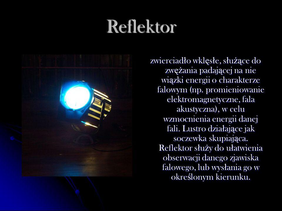Reflektor zwierciad ł o wkl ę s ł e, s ł u żą ce do zw ęż ania padaj ą cej na nie wi ą zki energii o charakterze falowym (np. promieniowanie elektroma