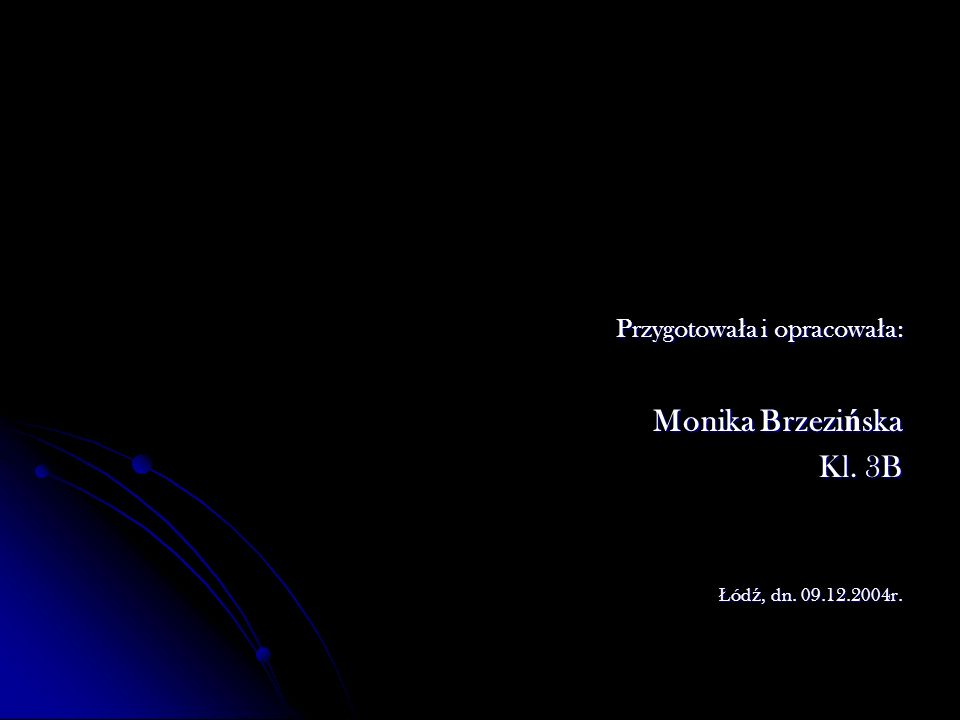 Przygotowa ł a i opracowa ł a: Przygotowa ł a i opracowa ł a: Monika Brzezi ń ska Kl. 3B Ł ód ź, dn. 09.12.2004r.