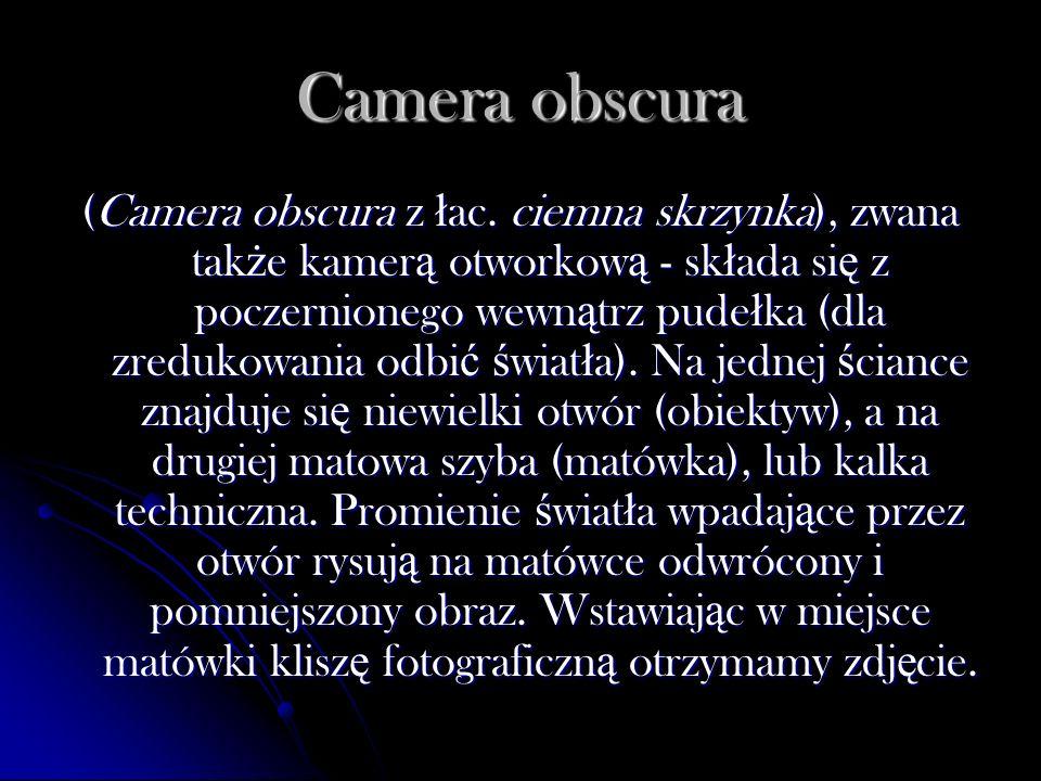 Camera obscura (Camera obscura z ł ac. ciemna skrzynka), zwana tak ż e kamer ą otworkow ą - sk ł ada si ę z poczernionego wewn ą trz pude ł ka (dla zr