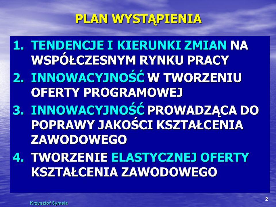Krzysztof Symela 2 PLAN WYSTĄPIENIA 1.TENDENCJE I KIERUNKI ZMIAN NA WSPÓŁCZESNYM RYNKU PRACY 2.INNOWACYJNOŚĆ W TWORZENIU OFERTY PROGRAMOWEJ 3.INNOWACY